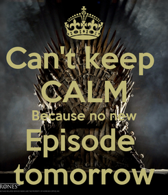 Poster: Can't keep  CALM Because no new Episode  tomorrow