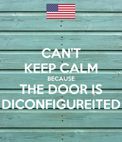 Poster: CAN'T KEEP CALM BECAUSE THE DOOR IS DICONFIGUREITED