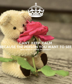 Poster: CAN'T  KEEP  CALM  BECAUSE THE PERSON YOU WANT TO SEE  BADLY IS NOT AT SCHOOL ON A MONDAY.
