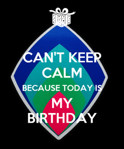 Poster: CAN'T KEEP CALM BECAUSE TODAY IS MY BIRTHDAY