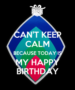 Poster: CAN'T KEEP CALM BECAUSE TODAY IS MY HAPPY BIRTHDAY