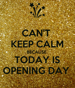 Poster: CAN'T  KEEP CALM BECAUSE  TODAY IS OPENING DAY