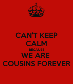 Poster: CAN'T KEEP CALM BECAUSE WE ARE  COUSINS FOREVER