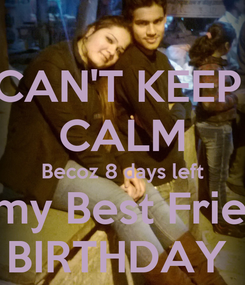 Poster: CAN'T KEEP  CALM Becoz 8 days left for my Best Friend's BIRTHDAY