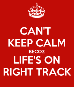 Poster: CAN'T  KEEP CALM BECOZ LIFE'S ON RIGHT TRACK