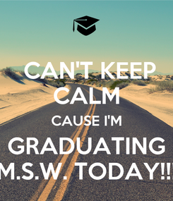 Poster:  CAN'T KEEP CALM CAUSE I'M GRADUATING M.S.W. TODAY!!!