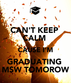 Poster: CAN'T KEEP  CALM  CAUSE I'M GRADUATING  MSW TOMOROW