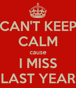 Poster: CAN'T KEEP CALM cause I MISS LAST YEAR
