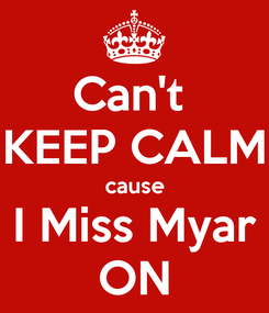 Poster: Can't  KEEP CALM cause I Miss Myar ON