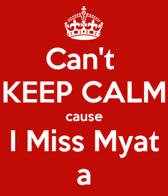 Poster: Can't  KEEP CALM cause I Miss Myat a
