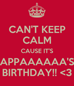 Poster: CAN'T KEEP CALM CAUSE IT'S APPAAAAAA'S BIRTHDAY!! <3