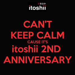 Poster: CAN'T KEEP CALM CAUSE IT'S itoshii 2ND  ANNIVERSARY