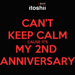 Poster: CAN'T KEEP CALM CAUSE IT'S MY 2ND  ANNIVERSARY