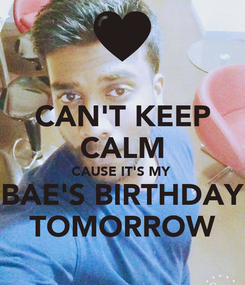 Poster: CAN'T KEEP CALM CAUSE IT'S MY  BAE'S BIRTHDAY TOMORROW