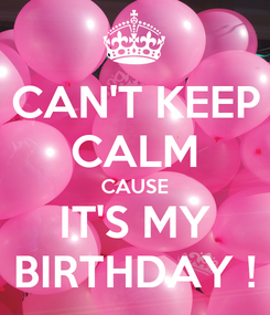 Poster: CAN'T KEEP CALM CAUSE IT'S MY BIRTHDAY !