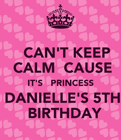 Poster:    CAN'T KEEP    CALM  CAUSE   IT'S   PRINCESS  DANIELLE'S 5TH   BIRTHDAY