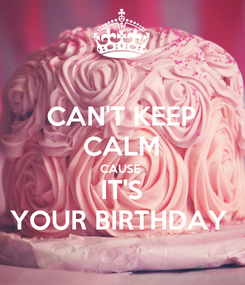 Poster: CAN'T KEEP CALM CAUSE  IT'S YOUR BIRTHDAY