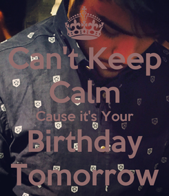 Poster: Can't Keep Calm Cause it's Your Birthday Tomorrow