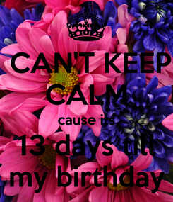 Poster:  CAN'T KEEP CALM cause its 13 days till my birthday