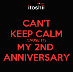 Poster: CAN'T KEEP CALM CAUSE' ITS MY 2ND  ANNIVERSARY