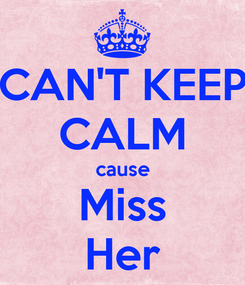 Poster: CAN'T KEEP CALM cause Miss Her