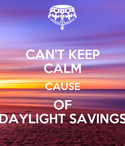 Poster: CAN'T KEEP CALM CAUSE OF DAYLIGHT SAVINGS