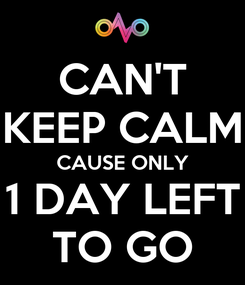 Poster: CAN'T KEEP CALM CAUSE ONLY 1 DAY LEFT TO GO