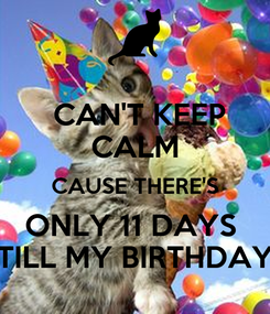 Poster:  CAN'T KEEP CALM CAUSE THERE'S ONLY 11 DAYS  TILL MY BIRTHDAY