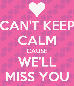 Poster: CAN'T KEEP CALM CAUSE WE'LL MISS YOU