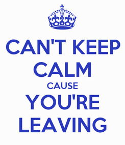 Poster: CAN'T KEEP CALM CAUSE YOU'RE LEAVING