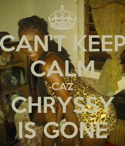 Poster: CAN'T KEEP CALM CAZ CHRYSSY IS GONE
