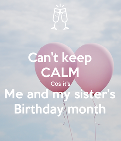 Poster: Can't keep CALM Cos it's Me and my sister's Birthday month