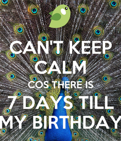Poster: CAN'T KEEP CALM COS THERE IS 7 DAYS TILL MY BIRTHDAY