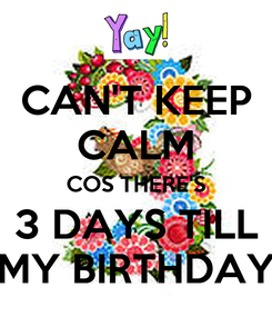 Poster: CAN'T KEEP CALM COS THERE'S 3 DAYS TILL MY BIRTHDAY