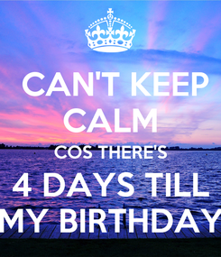 Poster:  CAN'T KEEP CALM COS THERE'S 4 DAYS TILL MY BIRTHDAY