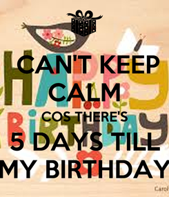 Poster:  CAN'T KEEP CALM COS THERE'S 5 DAYS TILL MY BIRTHDAY