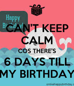 Poster: CAN'T KEEP CALM COS THERE'S 6 DAYS TILL MY BIRTHDAY