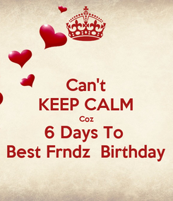 Poster: Can't KEEP CALM Coz 6 Days To  Best Frndz  Birthday