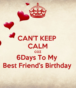 Poster: CAN'T KEEP  CALM COZ 6Days To My  Best Friend's Birthday