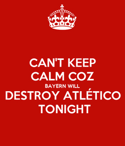 Poster: CAN'T KEEP CALM COZ BAYERN WILL DESTROY ATLÉTICO  TONIGHT