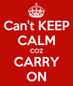 Poster: Can't KEEP CALM COZ CARRY ON