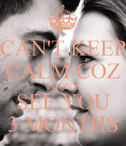 Poster: CAN'T KEEP CALM COZ I DON'T SEE YOU 3 MONTHS