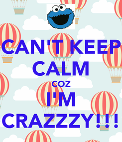 Poster: CAN'T KEEP CALM COZ I'M CRAZZZY!!!