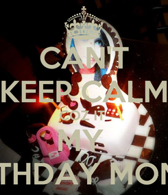 Poster: CAN'T KEEP CALM COZ IT  MY  BIRTHDAY MONTH