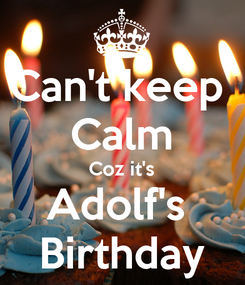 Poster: Can't keep  Calm Coz it's Adolf's  Birthday
