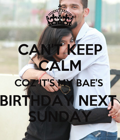 Poster: CAN'T KEEP CALM COZ IT'S MY BAE'S  BIRTHDAY NEXT  SUNDAY