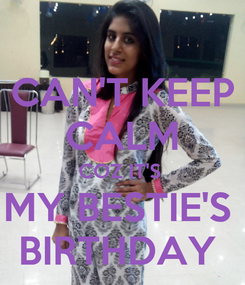 Poster: CAN'T KEEP CALM COZ IT'S  MY BESTIE'S  BIRTHDAY