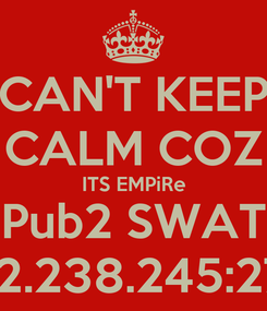 Poster: CAN'T KEEP CALM COZ ITS EMPiRe Pub2 SWAT 103.2.238.245:27017