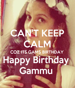 Poster: CAN'T KEEP CALM COZ ITS GAMS BIRTHDAY Happy Birthday  Gammu