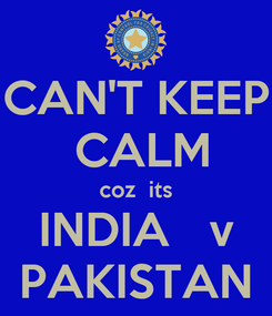 Poster: CAN'T KEEP  CALM coz  its INDIA   v PAKISTAN
